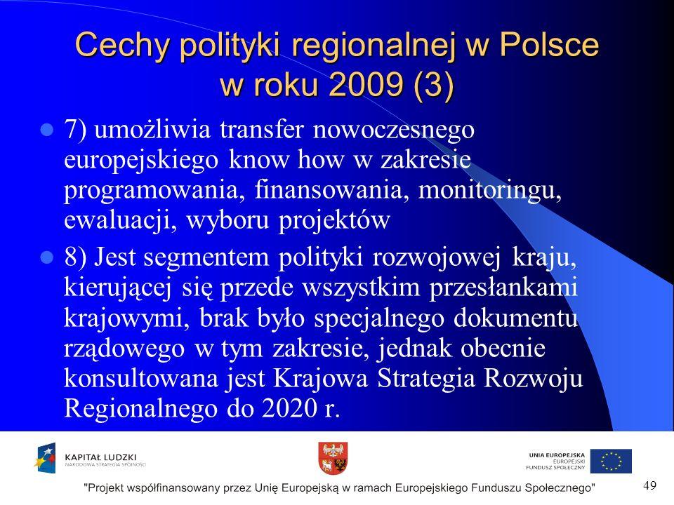 Cechy polityki regionalnej w Polsce w roku 2009 (3) 7) umożliwia transfer nowoczesnego europejskiego know how w zakresie programowania, finansowania, monitoringu, ewaluacji, wyboru projektów 8) Jest segmentem polityki rozwojowej kraju, kierującej się przede wszystkim przesłankami krajowymi, brak było specjalnego dokumentu rządowego w tym zakresie, jednak obecnie konsultowana jest Krajowa Strategia Rozwoju Regionalnego do 2020 r.
