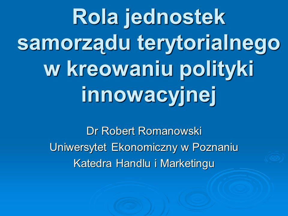 Rola jednostek samorządu terytorialnego w kreowaniu polityki innowacyjnej Dr Robert Romanowski Uniwersytet Ekonomiczny w Poznaniu Katedra Handlu i Mar