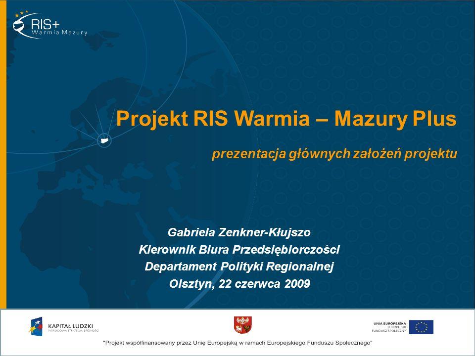 Projekt RIS Warmia – Mazury Plus prezentacja głównych założeń projektu Gabriela Zenkner-Kłujszo Kierownik Biura Przedsiębiorczości Departament Polityki Regionalnej Olsztyn, 22 czerwca 2009