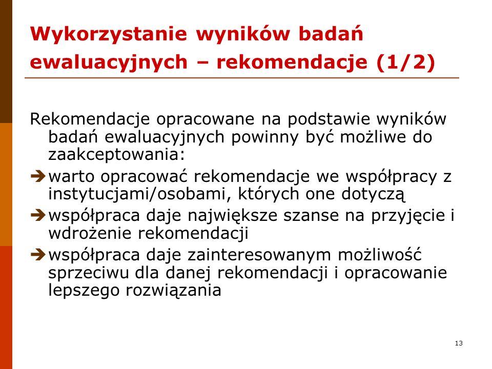 13 Wykorzystanie wyników badań ewaluacyjnych – rekomendacje (1/2) Rekomendacje opracowane na podstawie wyników badań ewaluacyjnych powinny być możliwe