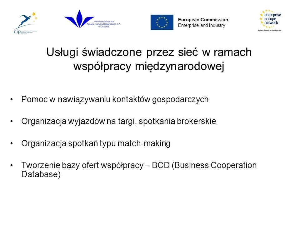 Usługi świadczone przez sieć w ramach współpracy międzynarodowej Pomoc w nawiązywaniu kontaktów gospodarczych Organizacja wyjazdów na targi, spotkania brokerskie Organizacja spotkań typu match-making Tworzenie bazy ofert współpracy – BCD (Business Cooperation Database) European Commission Enterprise and Industry