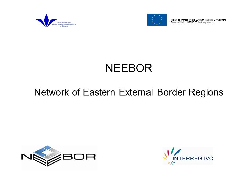 Project co-financed by the European Regional Development Found within the INTERREG IV C programme NEEBOR Network of Eastern External Border Regions