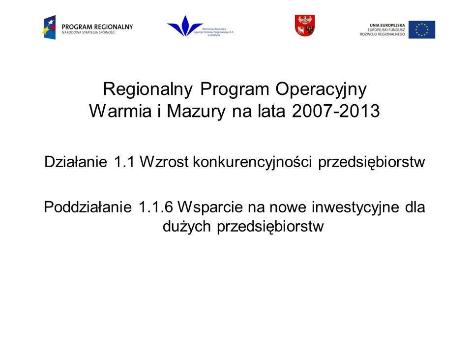 Regionalny Program Operacyjny Warmia i Mazury na lata 2007-2013 Działanie 1.1 Wzrost konkurencyjności przedsiębiorstw Poddziałanie 1.1.6 Wsparcie na nowe inwestycyjne dla dużych przedsiębiorstw