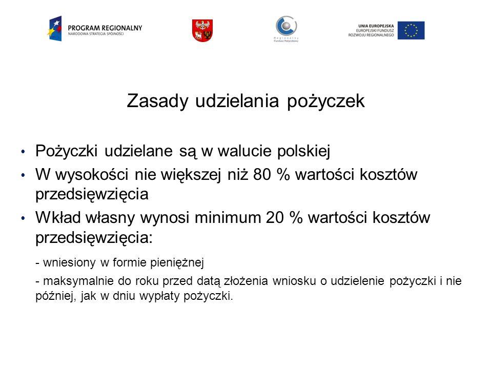 Zasady udzielania pożyczek Pożyczki udzielane są w walucie polskiej W wysokości nie większej niż 80 % wartości kosztów przedsięwzięcia Wkład własny wynosi minimum 20 % wartości kosztów przedsięwzięcia: - wniesiony w formie pieniężnej - maksymalnie do roku przed datą złożenia wniosku o udzielenie pożyczki i nie później, jak w dniu wypłaty pożyczki.