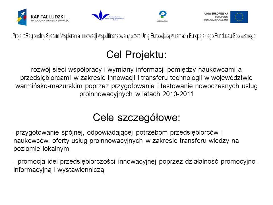 Cel Projektu: rozwój sieci współpracy i wymiany informacji pomiędzy naukowcami a przedsiębiorcami w zakresie innowacji i transferu technologii w województwie warmińsko-mazurskim poprzez przygotowanie i testowanie nowoczesnych usług proinnowacyjnych w latach 2010-2011 Cele szczegółowe: -przygotowanie spójnej, odpowiadającej potrzebom przedsiębiorców i naukowców, oferty usług proinnowacyjnych w zakresie transferu wiedzy na poziomie lokalnym - promocja idei przedsiębiorczości innowacyjnej poprzez działalność promocyjno- informacyjną i wystawienniczą