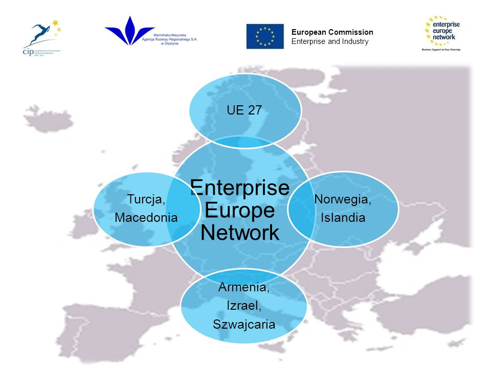 Enterprise Europe Network w Polsce W Polsce wyłonionych zostało 30 regionalnych instytucji i organizacji, które działają w ramach 4 konsorcjów: Central Poland – BSN B2 Europe West Poland BSN South Poland BISNEP European Commission Enterprise and Industry