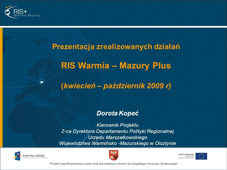 Dorota Kopeć Kierownik Projektu Z-ca Dyrektora Departamentu Polityki Regionalnej Urzędu Marszałkowskiego Województwa Warmińsko -Mazurskiego w Olsztynie Prezentacja zrealizowanych działań RIS Warmia – Mazury Plus (kwiecień – październik 2009 r)