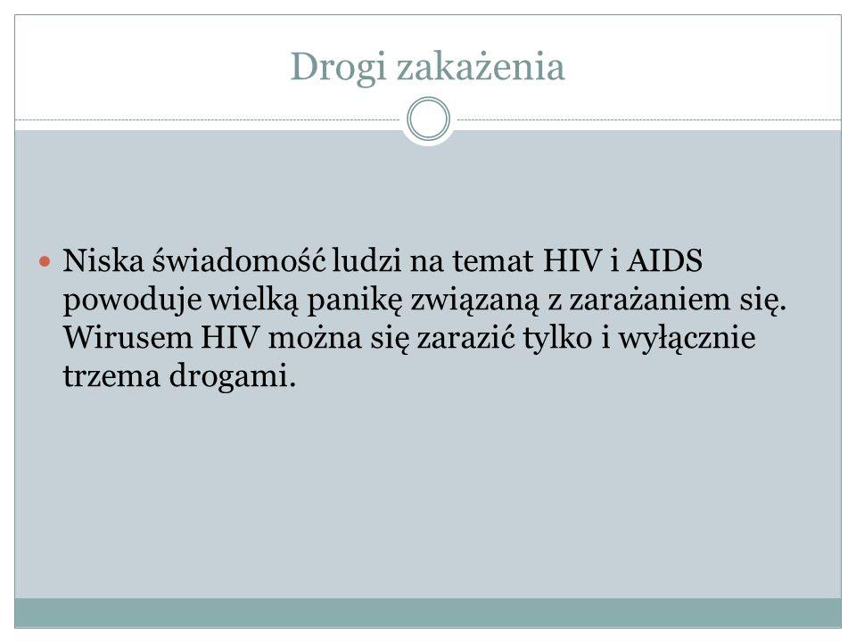 Drogi zakażenia Niska świadomość ludzi na temat HIV i AIDS powoduje wielką panikę związaną z zarażaniem się. Wirusem HIV można się zarazić tylko i wył