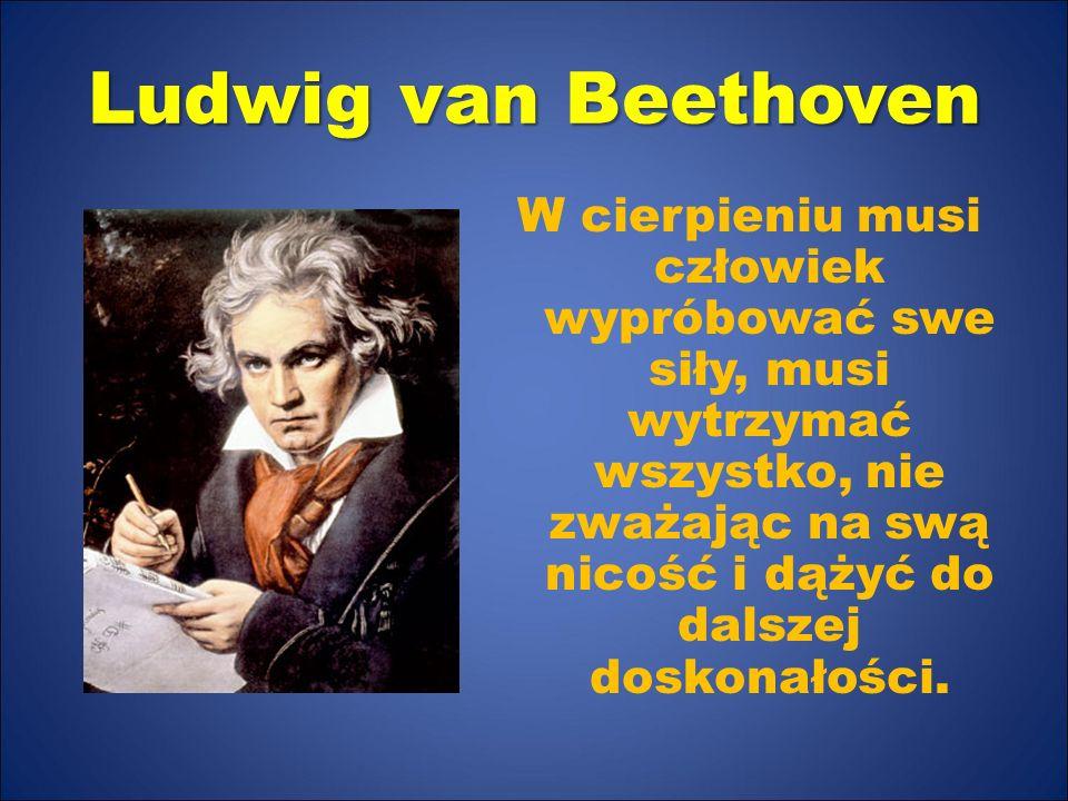 Ludwig van Beethoven W cierpieniu musi człowiek wypróbować swe siły, musi wytrzymać wszystko, nie zważając na swą nicość i dążyć do dalszej doskonałości.