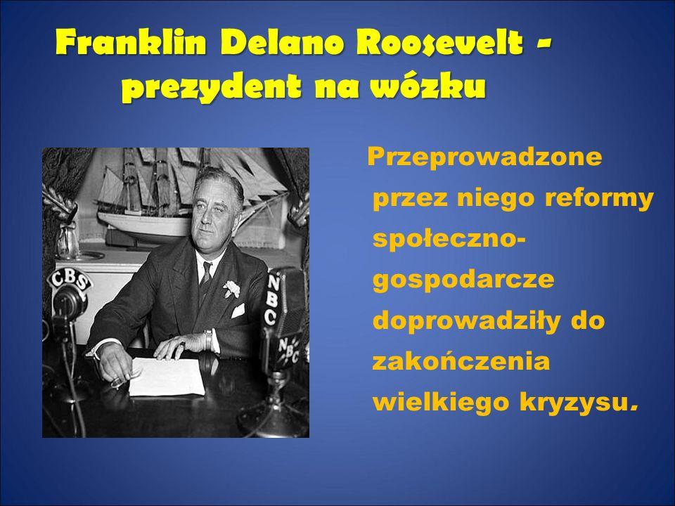 Franklin Delano Roosevelt - prezydent na wózku Przeprowadzone przez niego reformy społeczno- gospodarcze doprowadziły do zakończenia wielkiego kryzysu.