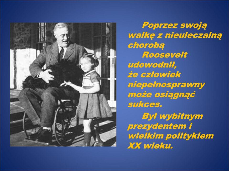 Poprzez swoją walkę z nieuleczalną chorobą Roosevelt udowodnił, że człowiek niepełnosprawny może osiągnąć sukces. Był wybitnym prezydentem i wielkim p