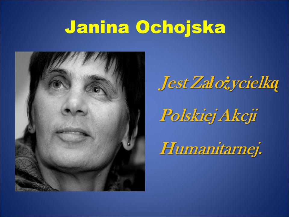 Janina Ochojska Jest Za ł o ż ycielk ą Polskiej Akcji Humanitarnej.