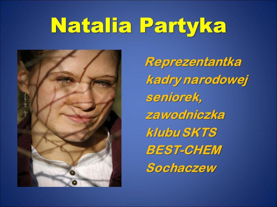 Natalia Partyka Reprezentantka kadry narodowej seniorek, zawodniczka klubu SKTS BEST-CHEM Sochaczew
