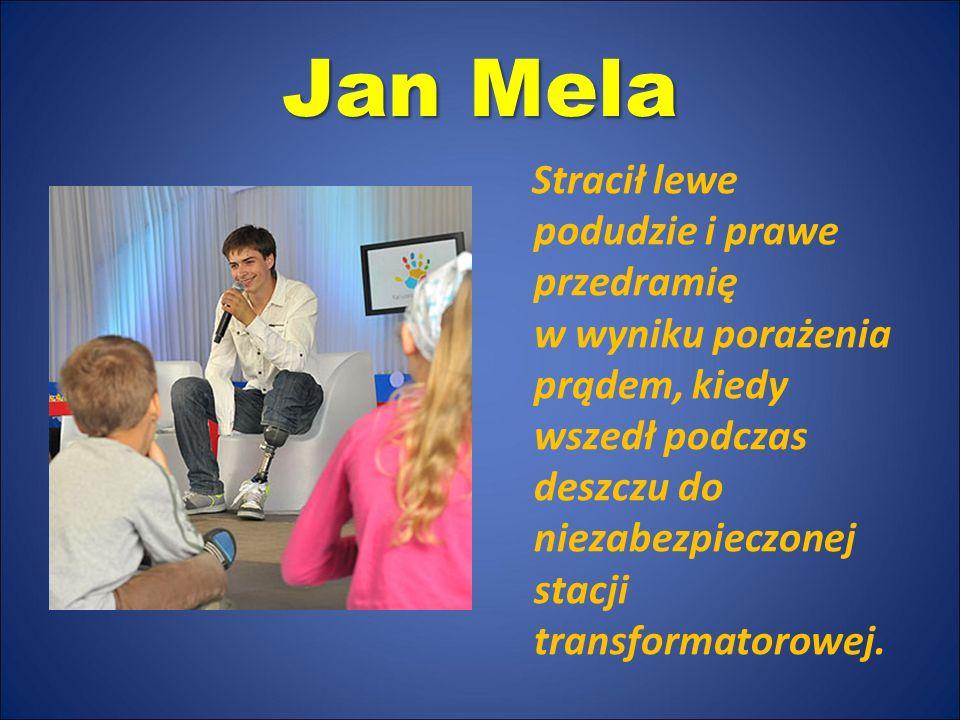 Jan Mela Stracił lewe podudzie i prawe przedramię w wyniku porażenia prądem, kiedy wszedł podczas deszczu do niezabezpieczonej stacji transformatorowe