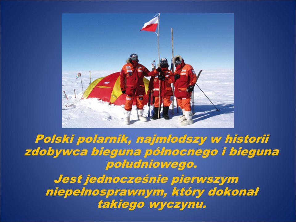 Polski polarnik, najmłodszy w historii zdobywca bieguna północnego i bieguna południowego. Jest jednocześnie pierwszym niepełnosprawnym, który dokonał