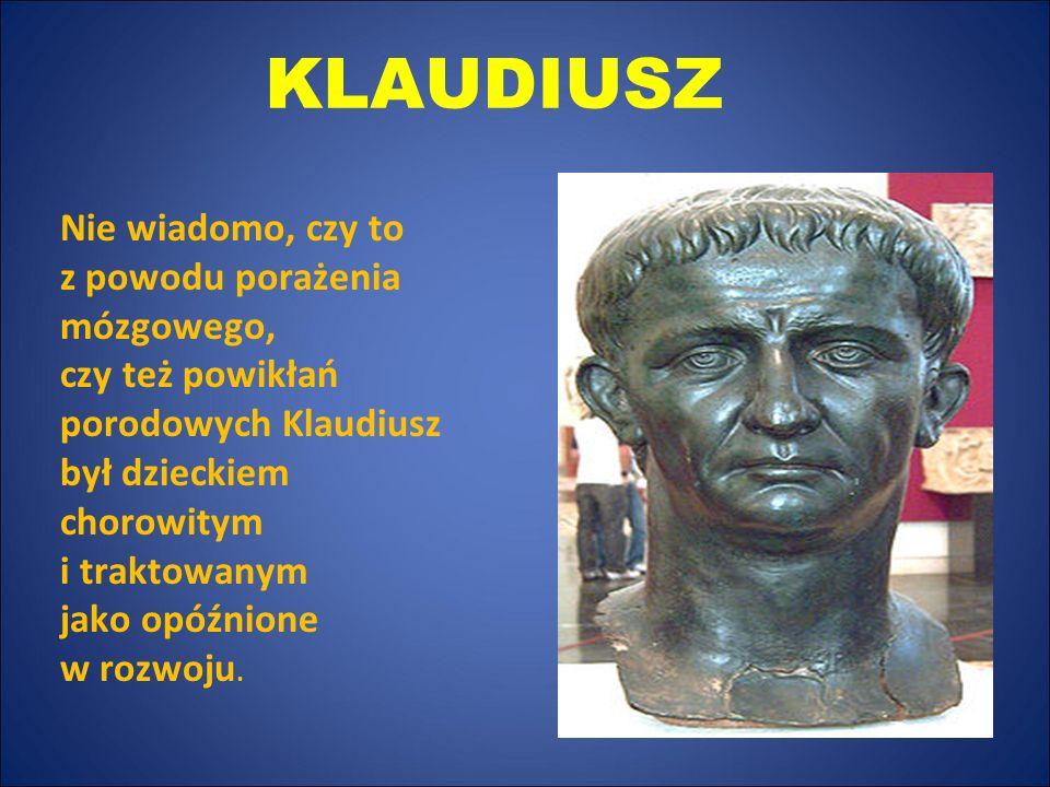 KLAUDIUSZ Nie wiadomo, czy to z powodu porażenia mózgowego, czy też powikłań porodowych Klaudiusz był dzieckiem chorowitym i traktowanym jako opóźnion