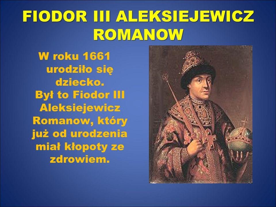 FIODOR III ALEKSIEJEWICZ ROMANOW W roku 1661 urodziło się dziecko. Był to Fiodor III Aleksiejewicz Romanow, który już od urodzenia miał kłopoty ze zdr