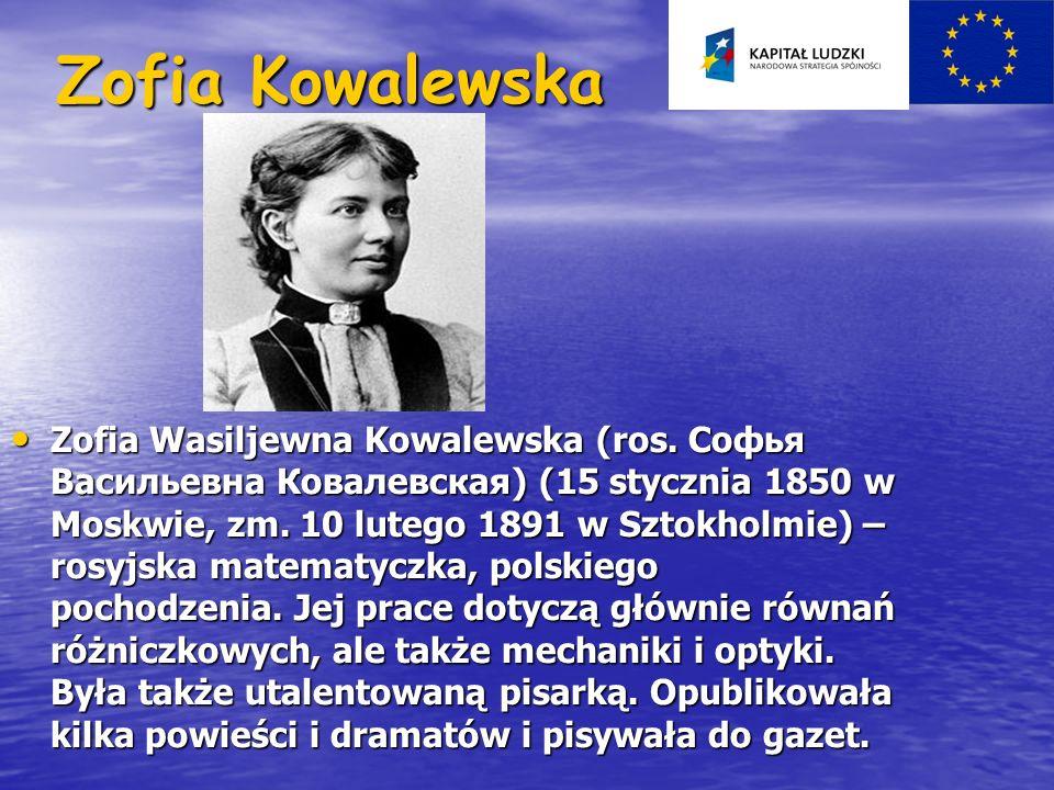 Zofia Kowalewska Zofia Wasiljewna Kowalewska (ros. Софья Васильевна Ковалевская) (15 stycznia 1850 w Moskwie, zm. 10 lutego 1891 w Sztokholmie) – rosy