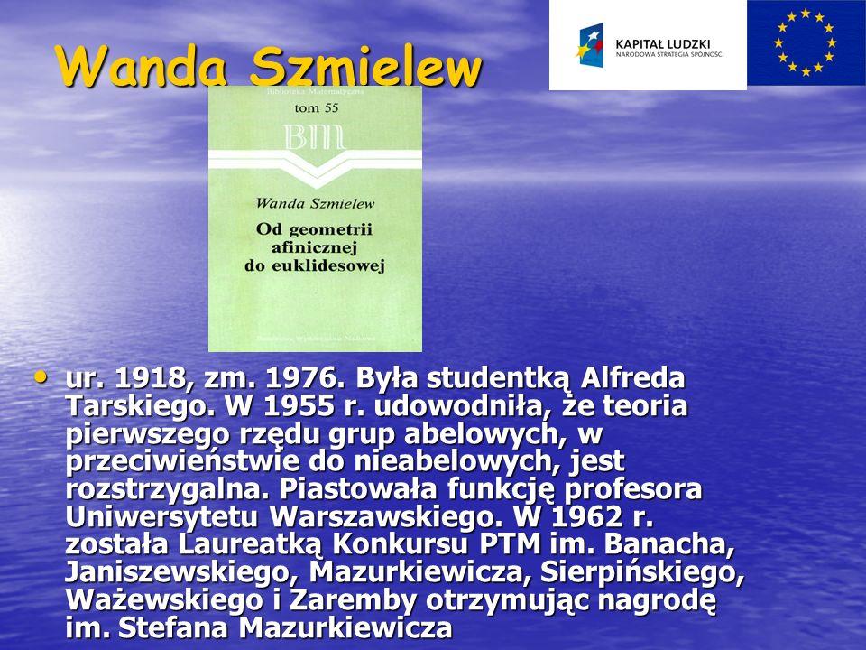 Wanda Szmielew ur. 1918, zm. 1976. Była studentką Alfreda Tarskiego. W 1955 r. udowodniła, że teoria pierwszego rzędu grup abelowych, w przeciwieństwi