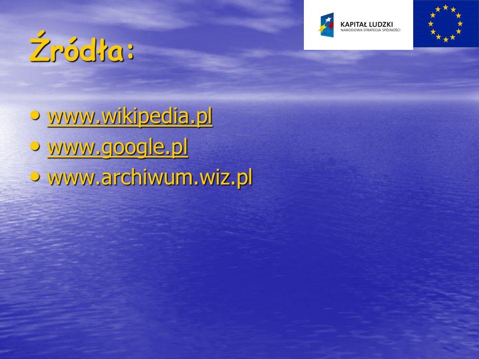 Źródła: www.wikipedia.pl www.wikipedia.pl www.wikipedia.pl www.google.pl www.google.pl www.google.pl www.archiwum.wiz.pl www.archiwum.wiz.pl