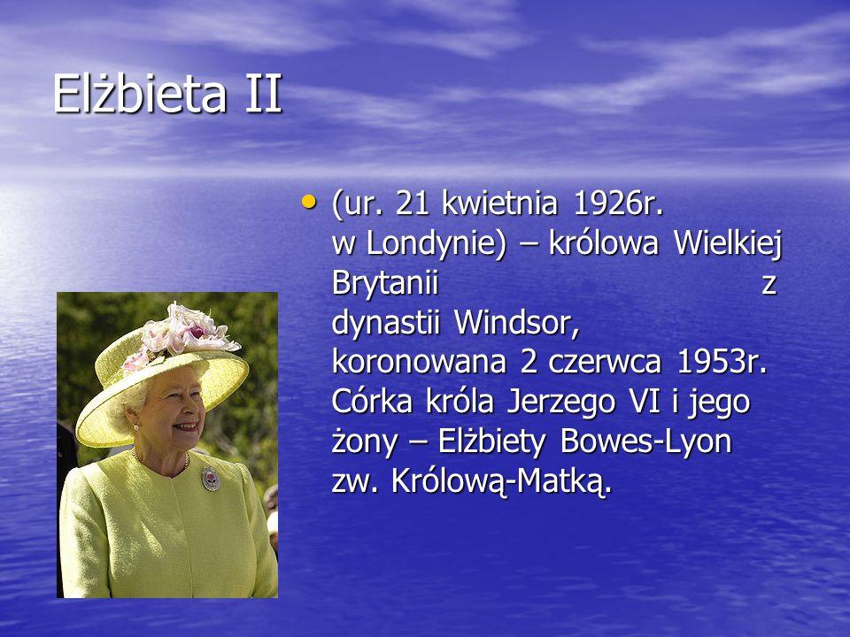 Elżbieta II (ur. 21 kwietnia 1926r. w Londynie) – królowa Wielkiej Brytanii z dynastii Windsor, koronowana 2 czerwca 1953r. Córka króla Jerzego VI i j