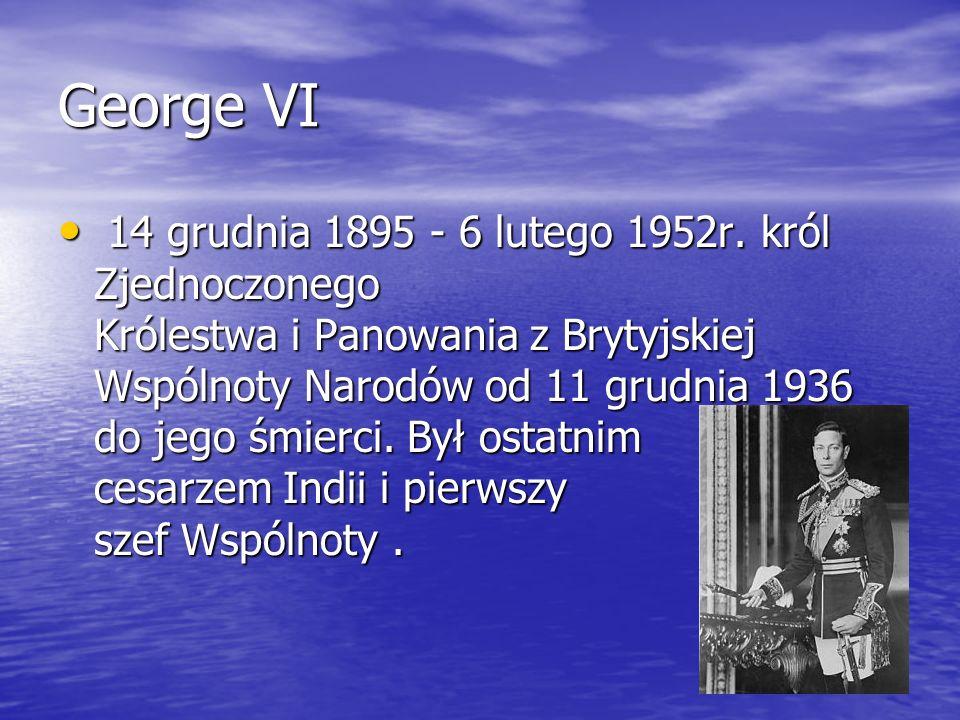 George VI 14 grudnia 1895 - 6 lutego 1952r. król Zjednoczonego Królestwa i Panowania z Brytyjskiej Wspólnoty Narodów od 11 grudnia 1936 do jego śmierc