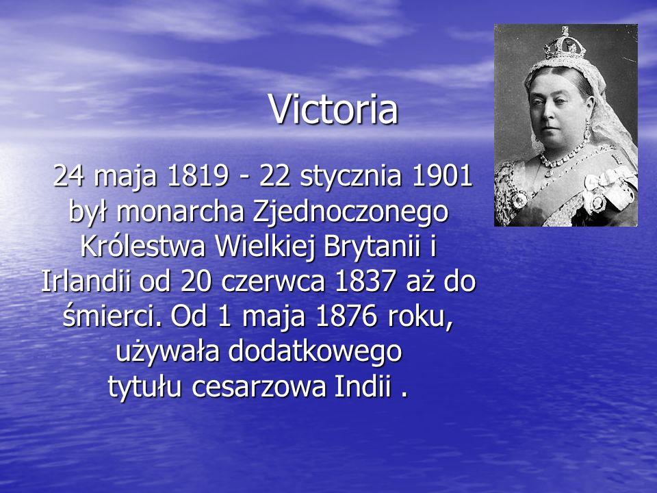 Victoria 24 maja 1819 - 22 stycznia 1901 był monarcha Zjednoczonego Królestwa Wielkiej Brytanii i Irlandii od 20 czerwca 1837 aż do śmierci. Od 1 maja