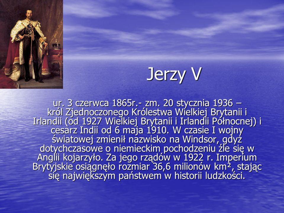 Jerzy V ur. 3 czerwca 1865r.- zm. 20 stycznia 1936 – król Zjednoczonego Królestwa Wielkiej Brytanii i Irlandii (od 1927 Wielkiej Brytanii i Irlandii P