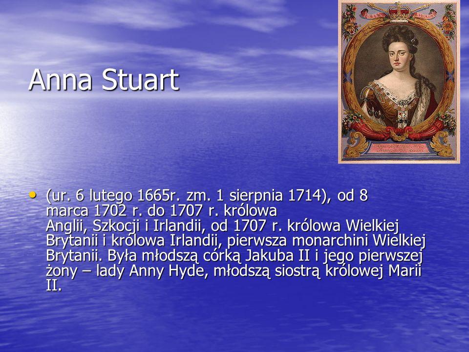 Anna Stuart (ur. 6 lutego 1665r. zm. 1 sierpnia 1714), od 8 marca 1702 r. do 1707 r. królowa Anglii, Szkocji i Irlandii, od 1707 r. królowa Wielkiej B
