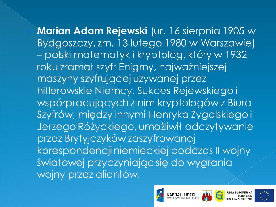 Marian Adam Rejewski (ur. 16 sierpnia 1905 w Bydgoszczy, zm. 13 lutego 1980 w Warszawie) – polski matematyk i kryptolog, który w 1932 roku złamał szyf
