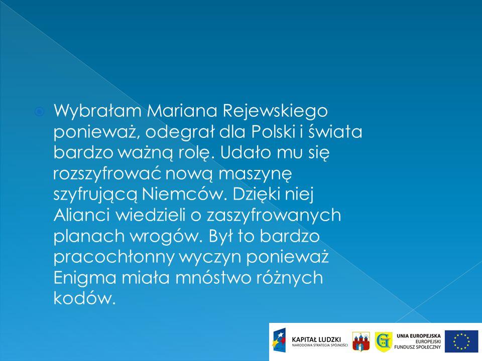 Wybrałam Mariana Rejewskiego ponieważ, odegrał dla Polski i świata bardzo ważną rolę. Udało mu się rozszyfrować nową maszynę szyfrującą Niemców. Dzięk