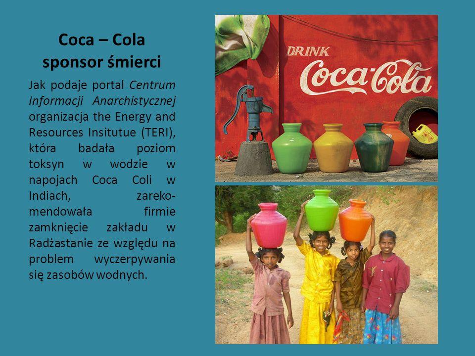 Coca – Cola sponsor śmierci Jak podaje portal Centrum Informacji Anarchistycznej organizacja the Energy and Resources Insitutue (TERI), która badała p