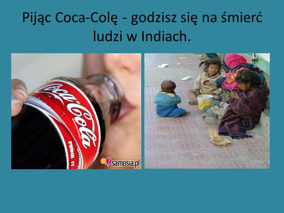 Pijąc Coca-Colę - godzisz się na śmierć ludzi w Indiach.