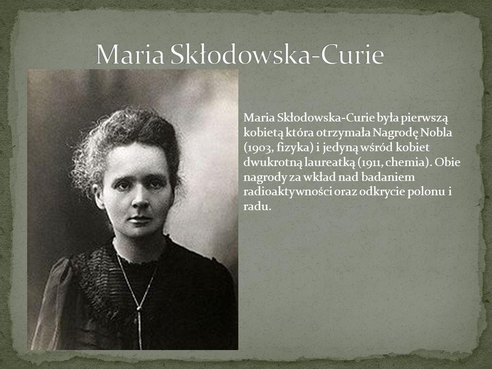 Maria Skłodowska-Curie była pierwszą kobietą która otrzymała Nagrodę Nobla (1903, fizyka) i jedyną wśród kobiet dwukrotną laureatką (1911, chemia). Ob
