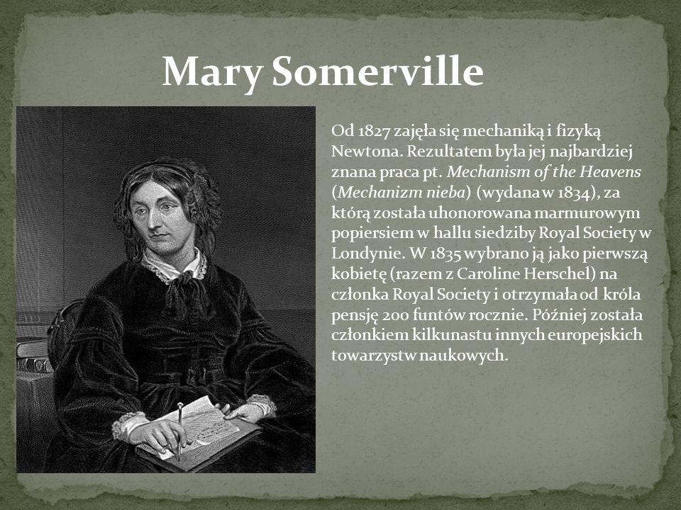 Mary Somerville Od 1827 zajęła się mechaniką i fizyką Newtona. Rezultatem była jej najbardziej znana praca pt. Mechanism of the Heavens (Mechanizm nie