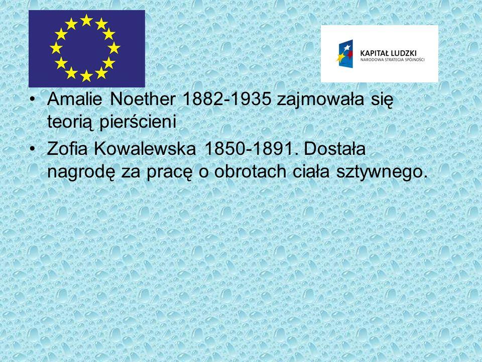Amalie Noether 1882-1935 zajmowała się teorią pierścieni Zofia Kowalewska 1850-1891. Dostała nagrodę za pracę o obrotach ciała sztywnego.