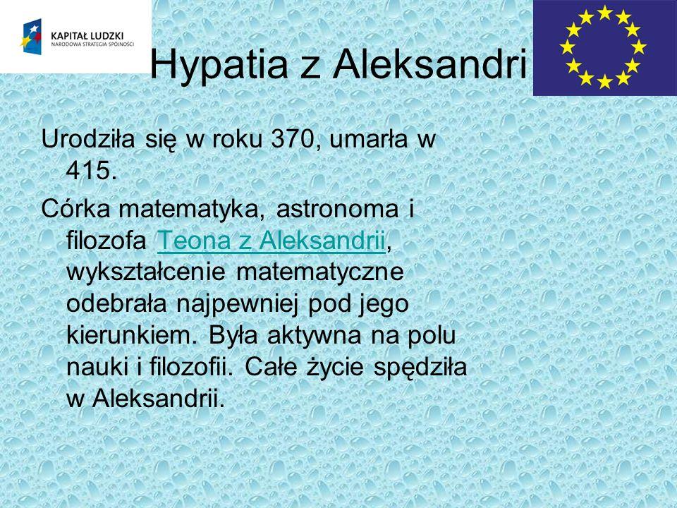 Hypatia z Aleksandri Urodziła się w roku 370, umarła w 415. Córka matematyka, astronoma i filozofa Teona z Aleksandrii, wykształcenie matematyczne ode