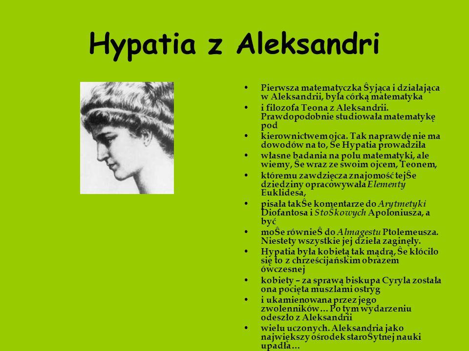 Hypatia z Aleksandri Pierwsza matematyczka Ŝyjąca i działająca w Aleksandrii, była córką matematyka i filozofa Teona z Aleksandrii. Prawdopodobnie stu