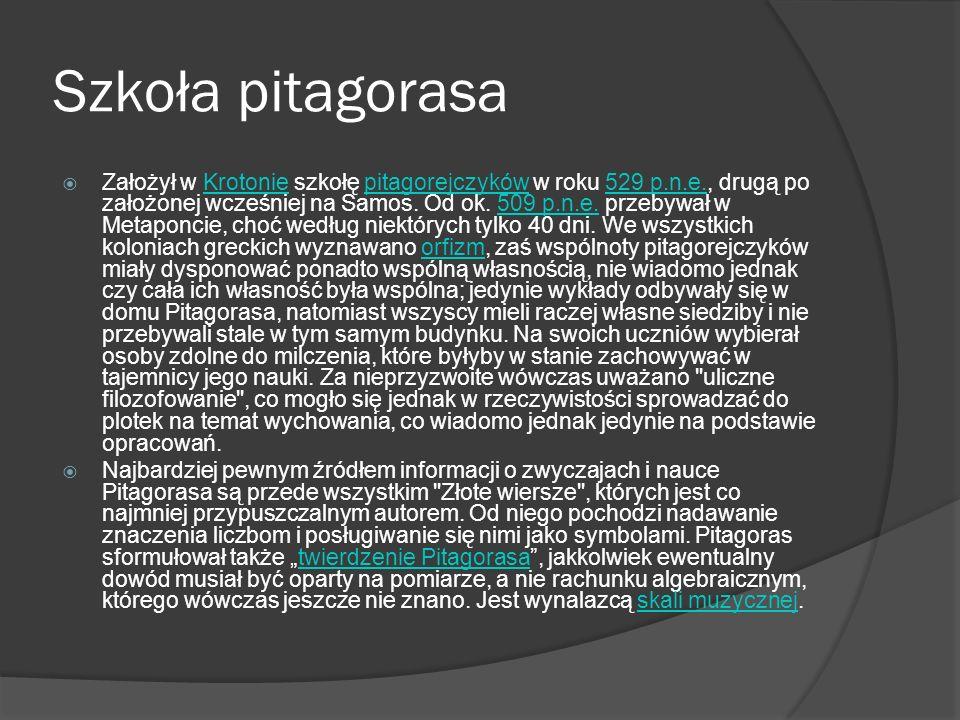 Szkoła pitagorasa Założył w Krotonie szkołę pitagorejczyków w roku 529 p.n.e., drugą po założonej wcześniej na Samos. Od ok. 509 p.n.e. przebywał w Me