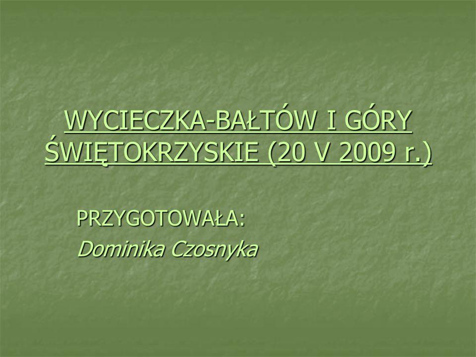 WYCIECZKA-BAŁTÓW I GÓRY ŚWIĘTOKRZYSKIE (20 V 2009 r.) PRZYGOTOWAŁA: Dominika Czosnyka