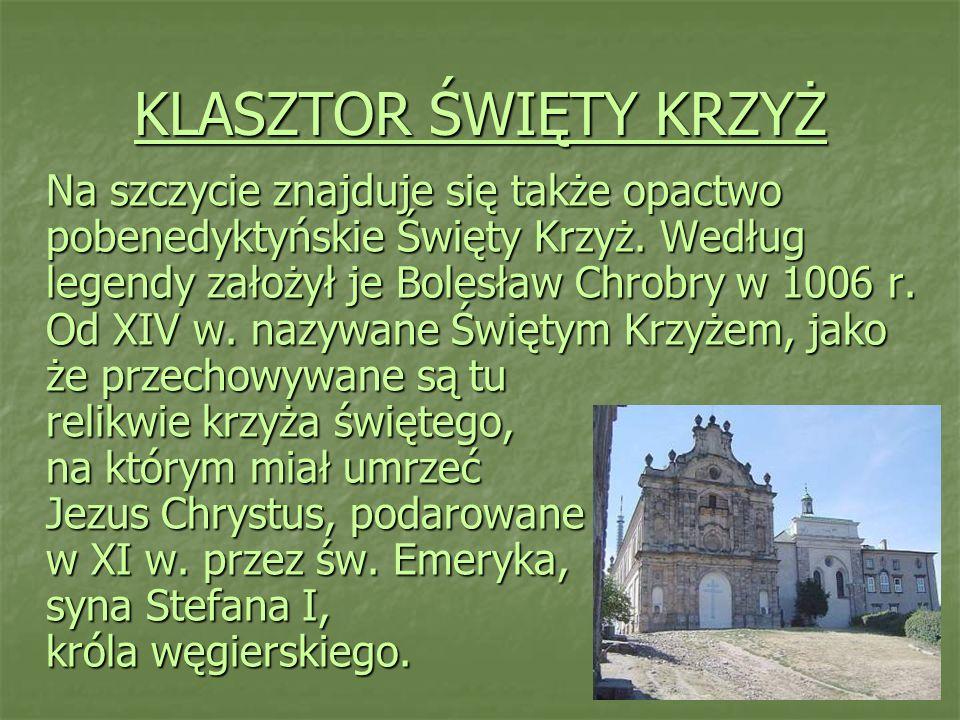 KLASZTOR ŚWIĘTY KRZYŻ Na szczycie znajduje się także opactwo pobenedyktyńskie Święty Krzyż. Według legendy założył je Bolesław Chrobry w 1006 r. Od XI
