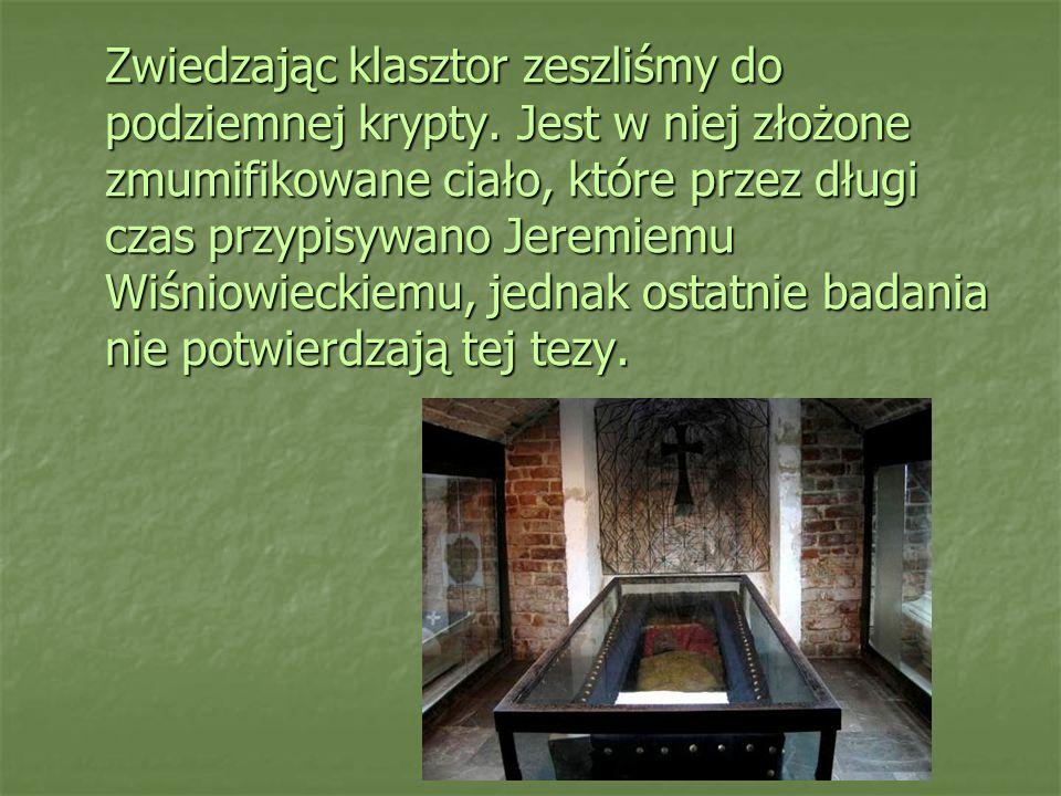 Zwiedzając klasztor zeszliśmy do podziemnej krypty. Jest w niej złożone zmumifikowane ciało, które przez długi czas przypisywano Jeremiemu Wiśniowieck