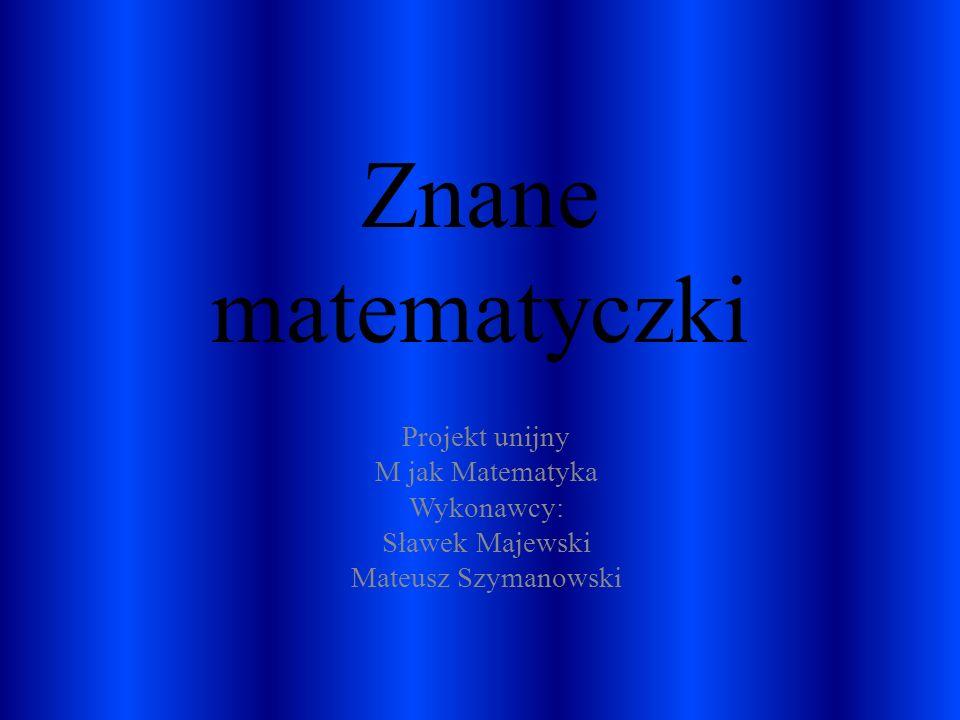 Znane matematyczki Projekt unijny M jak Matematyka Wykonawcy: Sławek Majewski Mateusz Szymanowski