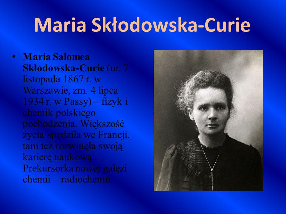 Maria Skłodowska-Curie Maria Salomea Skłodowska-Curie (ur. 7 listopada 1867 r. w Warszawie, zm. 4 lipca 1934 r. w Passy) – fizyk i chemik polskiego po