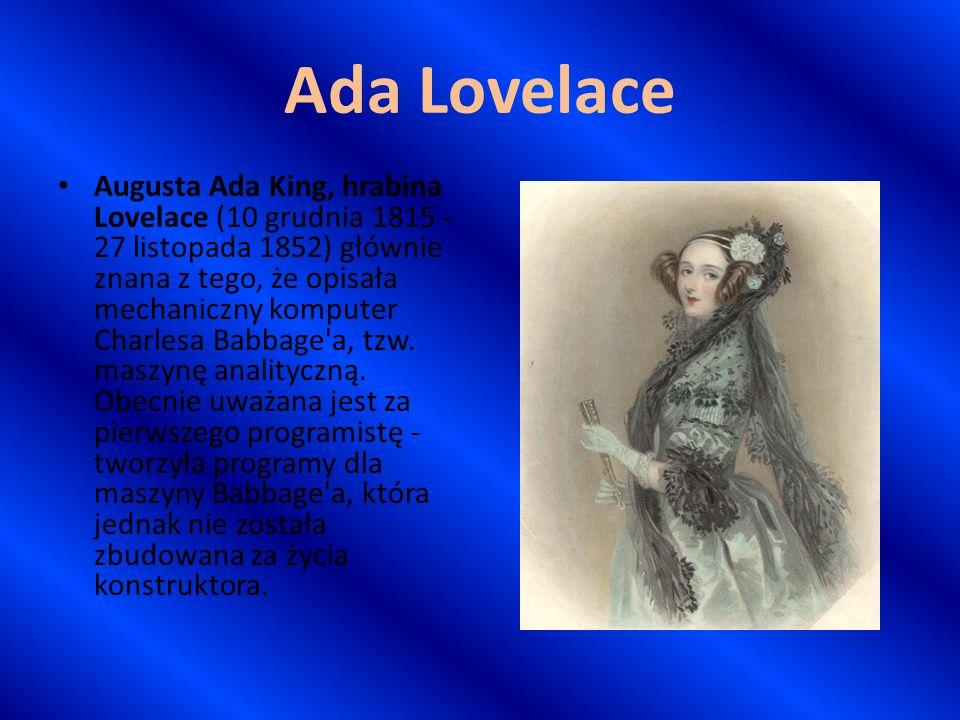 Ada Lovelace Augusta Ada King, hrabina Lovelace (10 grudnia 1815 - 27 listopada 1852) głównie znana z tego, że opisała mechaniczny komputer Charlesa B