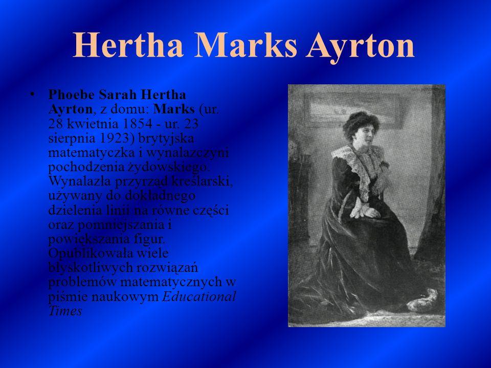 Hertha Marks Ayrton Phoebe Sarah Hertha Ayrton, z domu: Marks (ur. 28 kwietnia 1854 - ur. 23 sierpnia 1923) brytyjska matematyczka i wynalazczyni poch