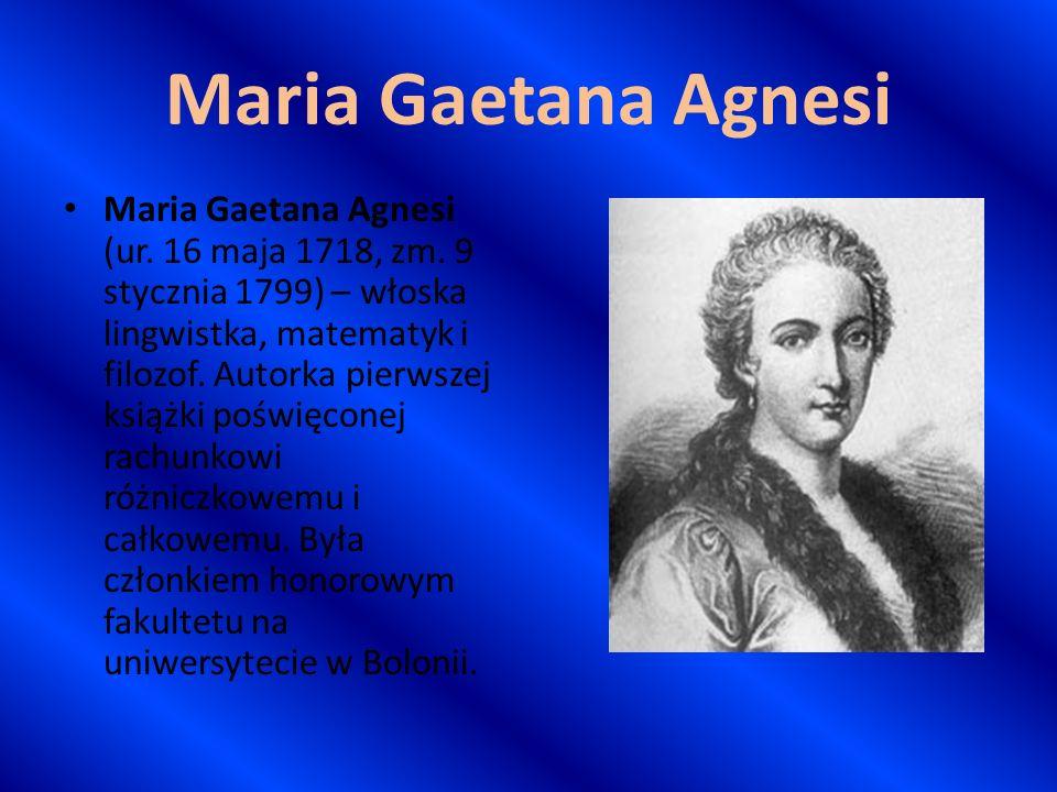 Maria Gaetana Agnesi Maria Gaetana Agnesi (ur. 16 maja 1718, zm. 9 stycznia 1799) – włoska lingwistka, matematyk i filozof. Autorka pierwszej książki