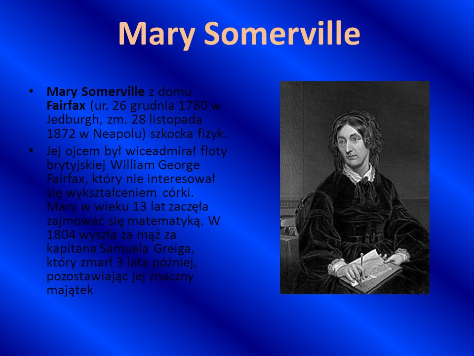 Mary Somerville Mary Somerville z domu Fairfax (ur. 26 grudnia 1780 w Jedburgh, zm. 28 listopada 1872 w Neapolu) szkocka fizyk. Jej ojcem był wiceadmi