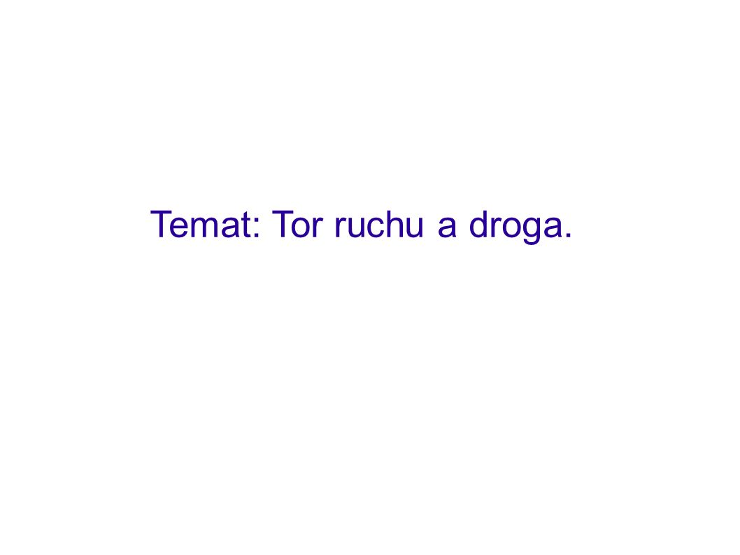 Temat: Tor ruchu a droga.