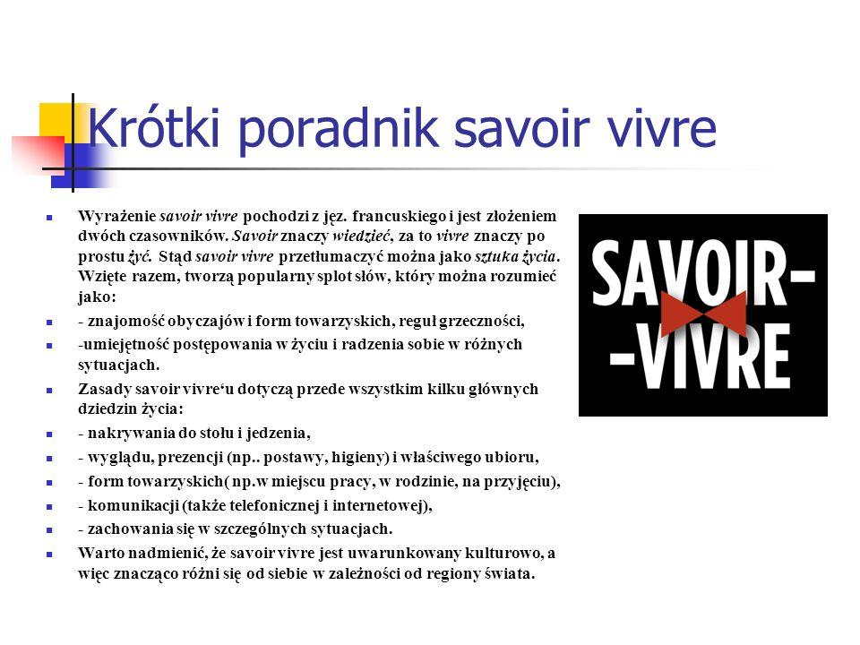 Krótki poradnik savoir vivre Wyrażenie savoir vivre pochodzi z jęz. francuskiego i jest złożeniem dwóch czasowników. Savoir znaczy wiedzieć, za to viv